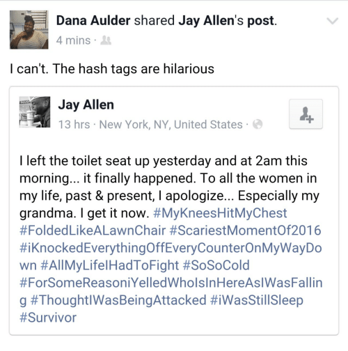 new york ny: Dana Aulder shared Jay Allen's post  4 mins  I can't. The hash tags are hilarious  Jay Allen  13 hrs New York, NY, United States  DOUG  I left the toilet seat up yesterday and at 2am this  morning... t finally happened. lo all the women in  my life, past & present, l apologize... Especially my  grandma. I get it now. #MyKneesHitMyChest  #Folded LikeALawnChair #ScariestMomentOf2016  #iknockedEverythingOffEveryCounterOnMyWayDo  wn #All MyLife!HadToFight #SoSoCold  #ForSomeReasoniYelledWholsInHereAslWasFallin  g