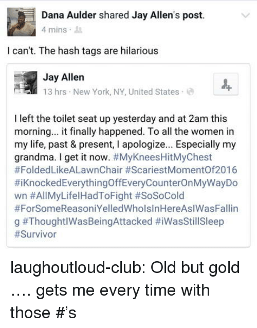 Club, Grandma, and Jay: Dana Aulder shared Jay Allen's post.  mins .  I can't. The hash tags are hilarious  Jay Allen  13 hrs New York, NY, United States  I left the toilet seat up yesterday and at 2am this  morning... it finally happened. To all the women in  my life, past & present, I apologize... Especially my  grandma. I get it now. #MyKneesHitMyChest  #FoldedLikeALawnChair #ScariestMomentOf2016  #KnockedEverythingOffEveryCounterOnMyWayDo  wn #AllMyLifel HadToFight #SoSoCold  #ForSomeReasoniYelledWholslnHereAslWasFallin  g laughoutloud-club:  Old but gold …. gets me every time with those #'s