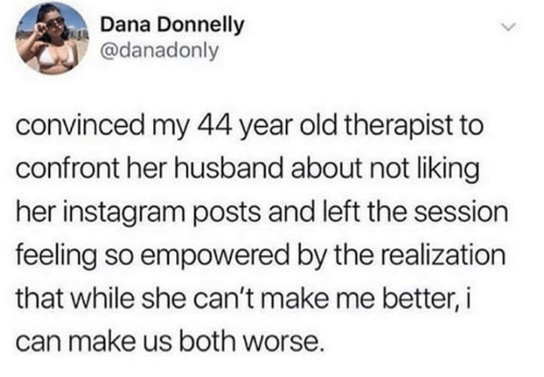 realization: Dana Donnelly  @danadonly  convinced my 44 year old therapist to  confront her husband about not liking  her instagram posts and left the session  feeling so empowered by the realization  that while she can't make me better, i  can make us both worse.