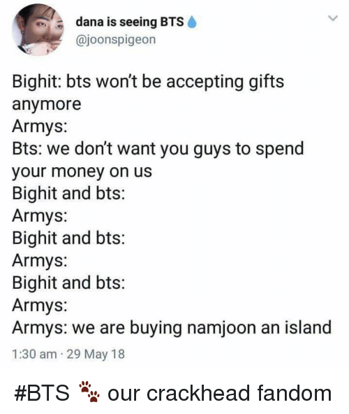 uss: dana is seeing BTS  @joonspigeon  Bighit: bts wont be accepting gifts  anymore  Armys:  Bts: we don't want you guys to spend  our money on usS  Bighit and bts:  Armys:  Bighit and bts:  Armys:  Bighit and bts  Armys:  Armys: we are buying namjoon an island  1:30 am 29 May 18 #BTS 🐾 our crackhead fandom