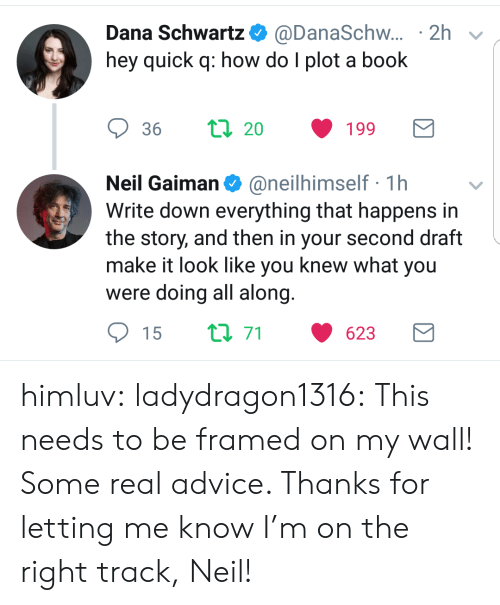 Right Track: Dana Schwartz. @DanaSchw.. . 2h  hey quick q: how do I plot a book  Neil Gaiman@neilhimself 1h  Write down everything that happens in  the story, and then in your second draft  make it look like you knew what you  were doing all along  15  71  623 himluv:  ladydragon1316:  This needs to be framed on my wall!  Some real advice. Thanks for letting me know I'm on the right track, Neil!