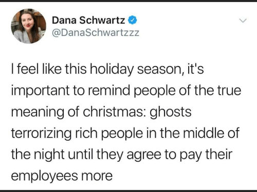 Holiday Season: Dana Schwartz  @DanaSchwartzzz  I feel like this holiday season, it's  important to remind people of the true  meaning of christmas: ghosts  terrorizing rich people in the middle of  the night until they agree to pay their  employees more
