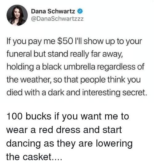 Anaconda, Dancing, and Black: Dana Schwartz  @DanaSchwartzzz  If you pay me $50 I'll show up to your  funeral but stand really far away,  holding a black umbrella regardless of  the weather, so that people think you  died with a dark and interesting secret. 100 bucks if you want me to wear a red dress and start dancing as they are lowering the casket....
