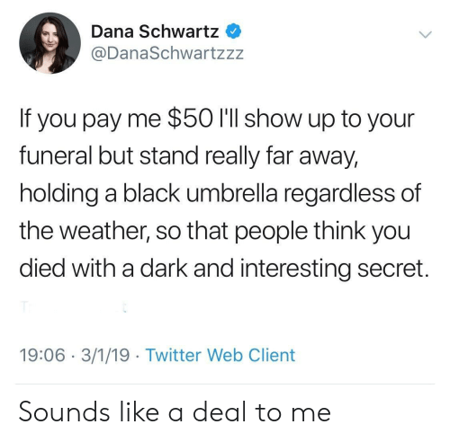 Twitter, Black, and The Weather: Dana Schwartz  @DanaSchwartzzz  If you pay me $50 l'll show up to your  funeral but stand really far away,  holding a black umbrella regardless of  the weather, so that people think you  died with a dark and interesting secret.  19:06 3/1/19 Twitter Web Client Sounds like a deal to me