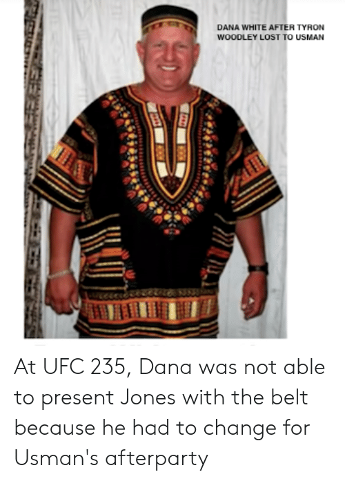 Tyron: DANA WHITE AFTER TYRON  WOODLEY LOST TO USMAN At UFC 235, Dana was not able to present Jones with the belt because he had to change for Usman's afterparty