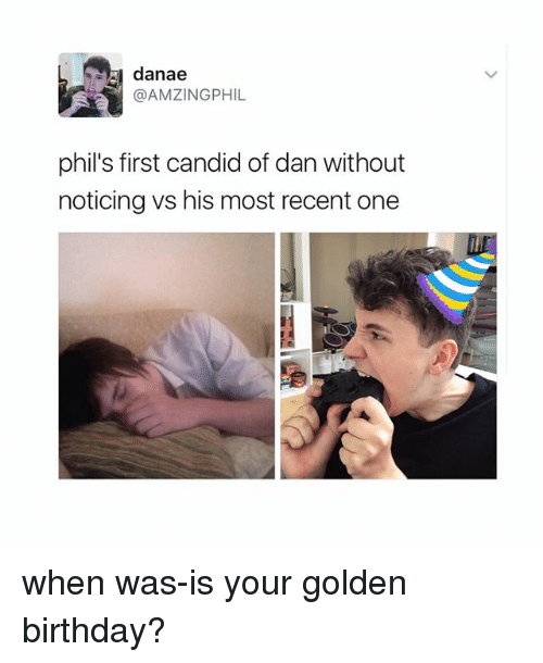 candids: danae  @AMZINGPHIL  phil's first candid of danwithout  noticing vs his most recent one when was-is your golden birthday?