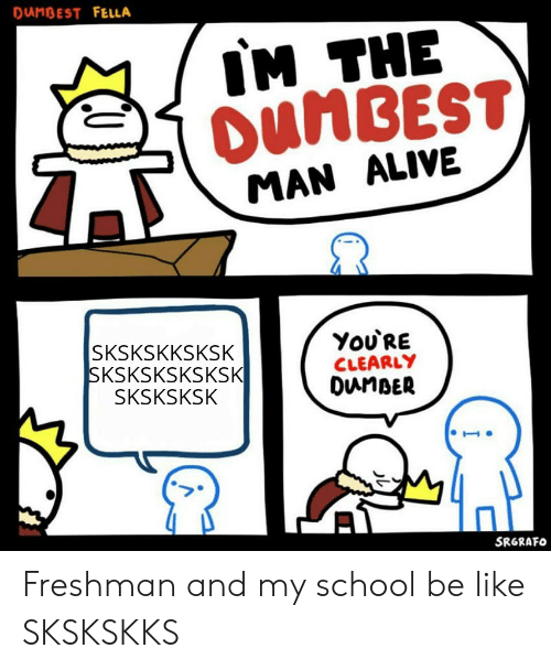 Alive, Be Like, and School: DANBEST FELLA  IM THE  DUMBEST)  MAN ALIVE  You'RE  CLEARLY  DunBER  SKSKSKKSKSK  SKSKSKSKSKSK  SKSKSKSK  SRGRAFO Freshman and my school be like SKSKSKKS