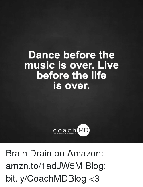 brain drain: Dance before the  music is over. Live  before the life  is over.  coach MD  DR. CHARLES F.GL Brain Drain on Amazon: amzn.to/1adJW5M Blog: bit.ly/CoachMDBlog  <3