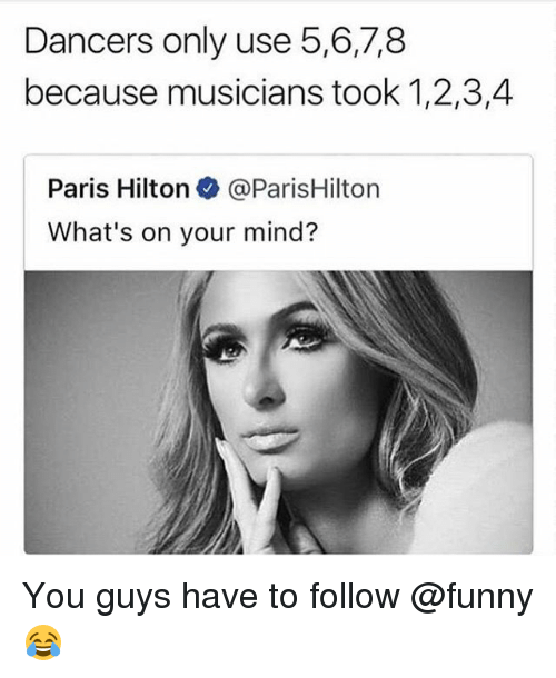 parishilton: Dancers only use 5,6,7,8  because musicians took 1,2,3,4  Paris Hilton@ParisHilton  What's on your mind? You guys have to follow @funny 😂