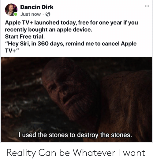 "Apple, Siri, and Apple Tv: Dancin Dirk  Just now  Apple TV+ launched today, free for one year if you  recently bought an apple device.  Start Free trial  ""Hey Siri, in 360 days, remind me to cancel Apple  TV+""  I used the stones to destroy the stones. Reality Can be Whatever I want"