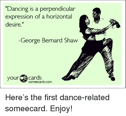 """your ecards someecards com: """"Dancing is a perpendicular  expression of a horizontal  desire.""""  Ge Bemard Shaw  orge  your ecards  someecards.com <p>Here&rsquo;s the first dance-related someecard. Enjoy!</p>"""