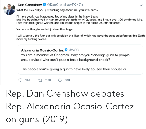 """Bitch, Fucking, and Guns: @DanCrenshawTX 7h  Dan Crenshaw  What the fuck did you just fucking say about me, you little bitch?  I'll have you know I graduated top of my class in the Navy Seals,  and I've been involved in numerous secret raids on Al-Quaeda, and I have over 300 confirmed kills.  I am trained in gorilla warfare and I'm the top sniper in the entire US armed forces.  You are  nothing to me but just another target.  I will wipe you the fuck out with precision the likes of which has never been seen before on this Earth,  mark my fucking words.  @AOC  Alexandria Ocasio-Cortez  You are a member of Congress. Why are you """"lending"""" guns to people  unsupervised who can't pass a basic background check?  The people you're giving a gun to have likely abused their spouse or...  L7.6K  14K  37K Rep. Dan Crenshaw debates Rep. Alexandria Ocasio-Cortez on guns (2019)"""