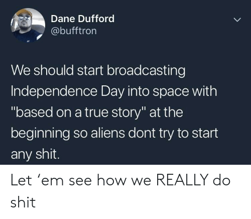 "Independence Day: Dane Dufford  @bufftron  We should start broadcasting  Independence Day into space with  ""based on a true story"" at the  beginning so aliens dont try to start  any shit. Let 'em see how we REALLY do shit"