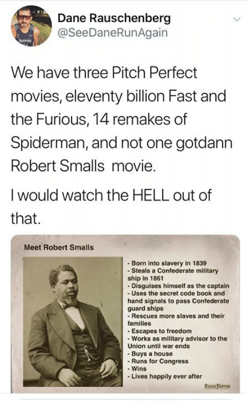Memes, Movies, and Book: Dane Rauschenberg  9  @SeeDaneRunAgain  2  We have three Pitch Perfect  movies, eleventy billion Fast and  the Furious, 14 remakes of  Spiderman, and not one gotdanrn  Robert Smalls movie.  I would watch the HELL out of  that.  0  Meet Robert Smalls  -Born into slavery in 1839  Steals a Confederate military  ship in 1861  Disguises himself as the captain  - Uses the secret code book and  hand signals to pass Confederate  guard ships  -Rescues more slaves and their  families  -Escapes to freedom  - Works as military advisor to the  Union until war ends  -Buys a house  - Runs for Congress  - Wins  -Lives happily ever after