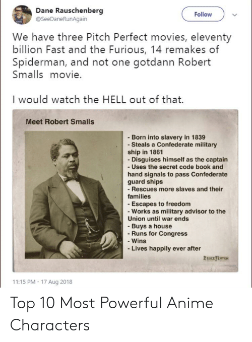 Anime, Movies, and Reddit: Dane Rauschenberg  @SeeDaneRunAgain  Follow  We have three Pitch Perfect movies, eleventy  billion Fast and the Furious, 14 remakes of  Spiderman, and not one gotdann Robert  Smalls movie.  I would watch the HELL out of that.  Meet Robert Smalls  - Born into slavery in 1839  - Steals a Confederate military  ship in 1861  - Disguises himself as the captain  - Uses the secret code book and  hand signals to pass Confederate  guard ships  -Rescues more slaves and their  families  - Escapes to freedom  - Works as military advisor to the  Union until war ends  - Buys a house  - Runs for Congress  - Wins  Lives happily ever after  PRUCE FENTON  11:15 PM- 17 Aug 2018 Top 10 Most Powerful Anime Characters