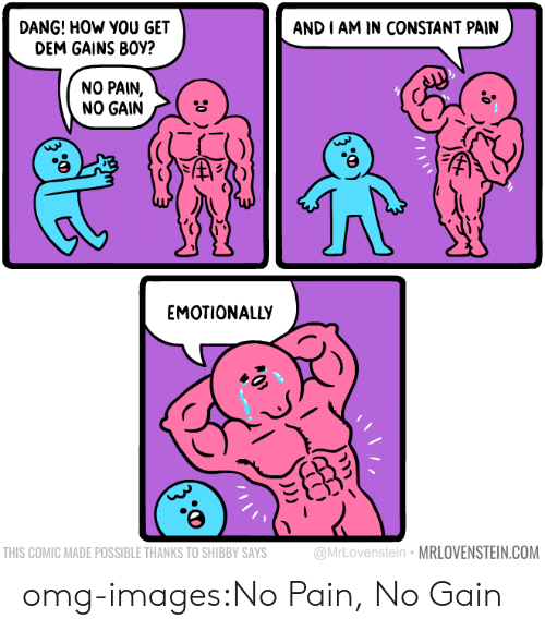 Omg, Tumblr, and Blog: DANG! HOW YOU GET  DEM GAINS BOY?  AND I AM IN CONSTANT PAIN  NO PAIN,  NO GAIN  EMOTIONALLY  THIS COMIC MADE POSSIBLE THANKS TO SHIBBY SAYS  @MrLovenstein MRLOVENSTEIN.COM omg-images:No Pain, No Gain