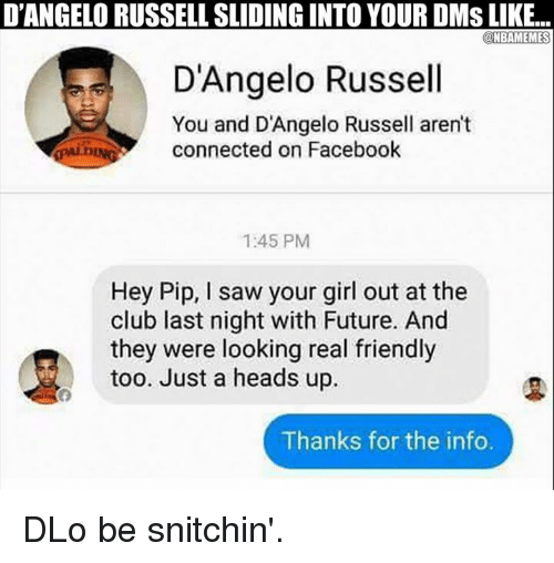 pips: D'ANGELORUSSELLSLIDING INTO YOUR DMS LIKE...  NBAMEMES  D'Angelo Russell  You and D'Angelo Russell aren't  connected on Facebook  1:45 PM  Hey Pip, l saw your girl out at the  club last night with Future. And  they were looking real friendly  too. Just a heads up.  Thanks for the info. DLo be snitchin'.