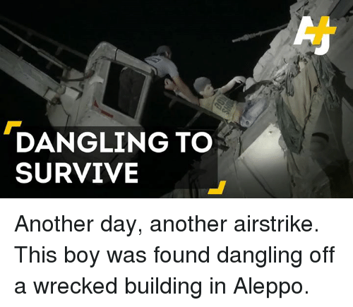 survivalism: DANGLING TO  SURVIVE Another day, another airstrike. This boy was found dangling off a wrecked building in Aleppo.