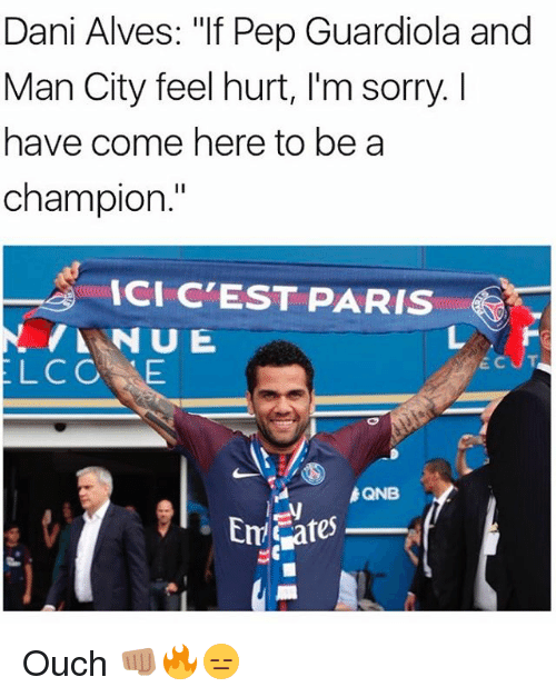 """Hurtfully: Dani Alves: """"If Pep Guardiola and  Man City feel hurt, I'm sorry. I  have come here to be a  champion.  ICI C'EST PARIS  LCOE  QNB Ouch 👊🏽🔥😑"""