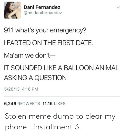 Meme, Phone, and Animal: Dani Fernandez  @msdanifernandez  911 what's your emergency?  IFARTED ON THE FIRST DATE.  Ma'am we don't--  IT SOUNDED LIKE A BALLOON ANIMAL  ASKING A QUESTION  5/28/13, 4:16 PM  6,246 RETWEETS 11.1K LIKES Stolen meme dump to clear my phone…installment 3.