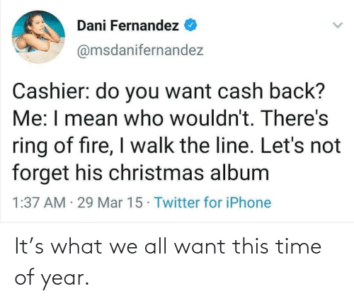 Fernandez: Dani Fernandez  @msdanifernandez  Cashier: do you want cash back?  Me: I mean who wouldn't. There's  ring of fire, I walk the line. Let's not  forget his christmas album  1:37 AM · 29 Mar 15 · Twitter for iPhone It's what we all want this time of year.