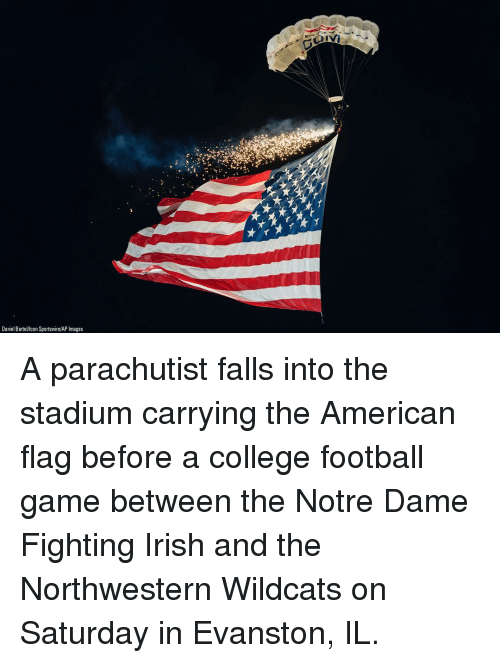 College, College Football, and Football: Daniel Bartellcon Sportswire/AP Images A parachutist falls into the stadium carrying the American flag before a college football game between the Notre Dame Fighting Irish and the Northwestern Wildcats on Saturday in Evanston, IL.