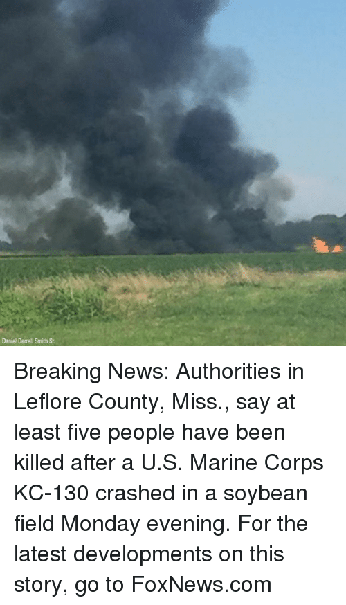 Corpsing: Daniel Darrell Smith St Breaking News: Authorities in Leflore County, Miss., say at least five people have been killed after a U.S. Marine Corps KC-130 crashed in a soybean field Monday evening. For the latest developments on this story, go to FoxNews.com