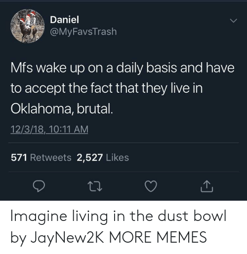 daily basis: Daniel  FavsTrash  Mfs wake up on a daily basis and have  to accept the fact that they live in  Oklahoma, brutal  12/3/18,10:11 AM  571 Retweets 2,527 Likes Imagine living in the dust bowl by JayNew2K MORE MEMES