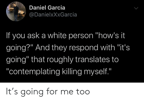 "White, Ask, and Daniel: Daniel Garcia  @DanielxXxGarcia  If you ask a white person ""how's it  going?"" And they respond with ""it's  going"" that roughly translates to  ""contemplating killing myself.""  II It's going for me too"