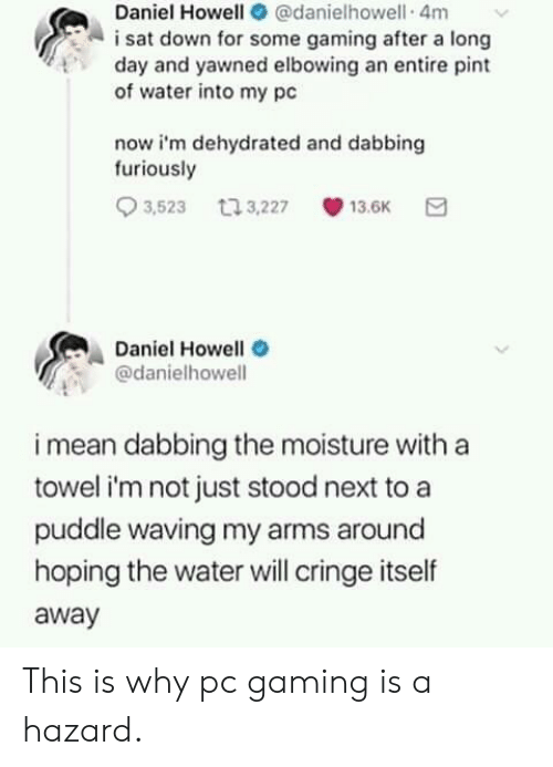 dabbing: Daniel Howell @danielhowell 4m  i sat down for some gaming after a long  of water into my pc  now i'm dehydrated and dabbing  day and yawned elbowing an entire pint  furiously  3,523 t 3,227 13.6K  Daniel Howell  @danielhowell  i mean dabbing the moisture with a  towel i'm not just stood next to a  puddle waving my arms around  hoping the water will cringe itself  away This is why pc gaming is a hazard.