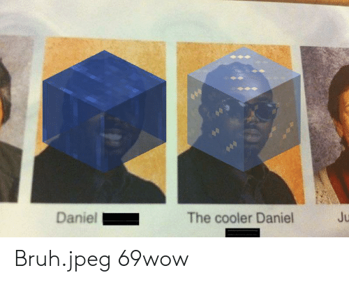Bruh, Jpeg, and Daniel: Daniel  Ju  The cooler Daniel Bruh.jpeg 69wow