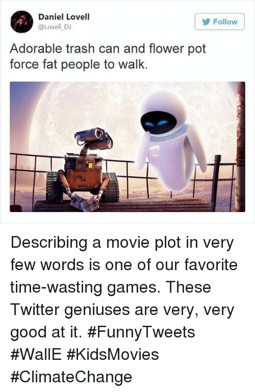 walle: Daniel Lovell  @Lovell DJ  Follow  Adorable trash can and flower pot  force fat people to walk. Describing a movie plot in very few words is one of our favorite time-wasting games. These Twitter geniuses are very, very good at it. #FunnyTweets #WallE #KidsMovies #ClimateChange