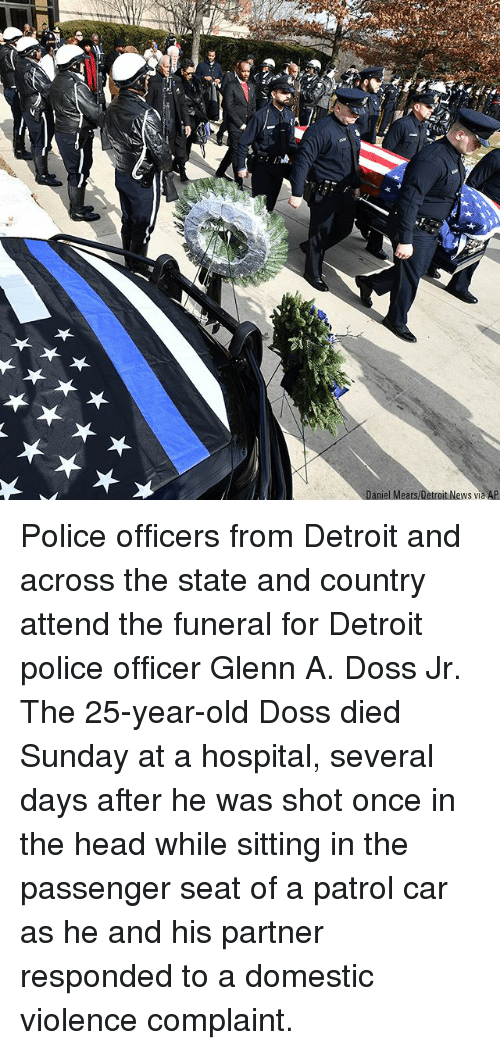 Detroit, Head, and Memes: Daniel Mears/Detroit News via AP Police officers from Detroit and across the state and country attend the funeral for Detroit police officer Glenn A. Doss Jr. The 25-year-old Doss died Sunday at a hospital, several days after he was shot once in the head while sitting in the passenger seat of a patrol car as he and his partner responded to a domestic violence complaint.