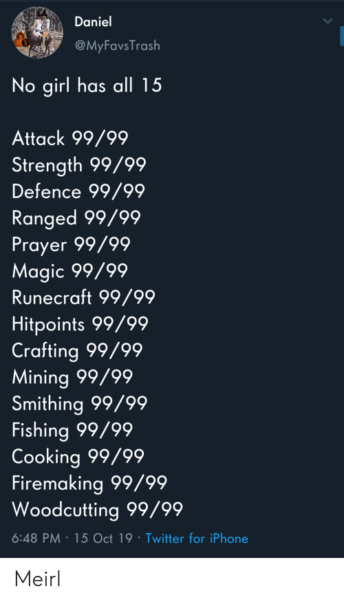 Iphone, Twitter, and Girl: Daniel  @MyFavsTrash  No girl has all 15  Attack 99/99  Strength 99/99  Defence 99/99  Ranged 99/99  Prayer 99/99  Magic 99/99  Runecraft 99/99  Hitpoints 99/99  Crafting 99/99  Mining 99/99  Smithing 99/99  Fishing 99/99  Cooking 99/99  Firemaking 99/99  Woodcutting 99/99  6:48 PM 15 Oct 19 Twitter for iPhone Meirl
