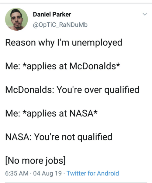 Unemployed: Daniel Parker  @OpTiC_RaNDuMb  Reason why I'm unemployed  Me: *applies at McDonalds*  McDonalds: You're over qualified  Me: *applies at NASA*  NASA: You're not qualified  [No more jobs]  6:35 AM 04 Aug 19 Twitter for Android