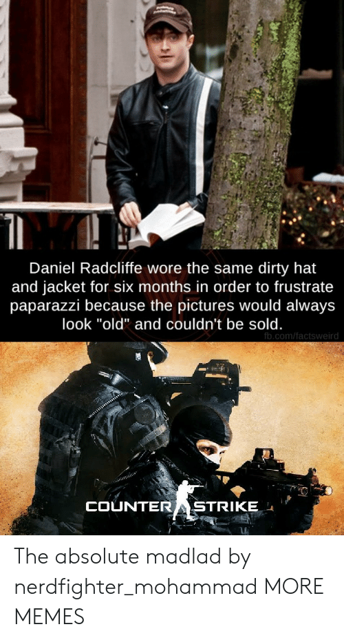 "Daniel Radcliffe, Dank, and Memes: Daniel Radcliffe wore the same dirty hat  and jacket for six months in order to frustrate  paparazzi because the pictures would always  look ""old"" and couldn't be sold.  fb.com/factsweird  COUNTERASTRIKE The absolute madlad by nerdfighter_mohammad MORE MEMES"