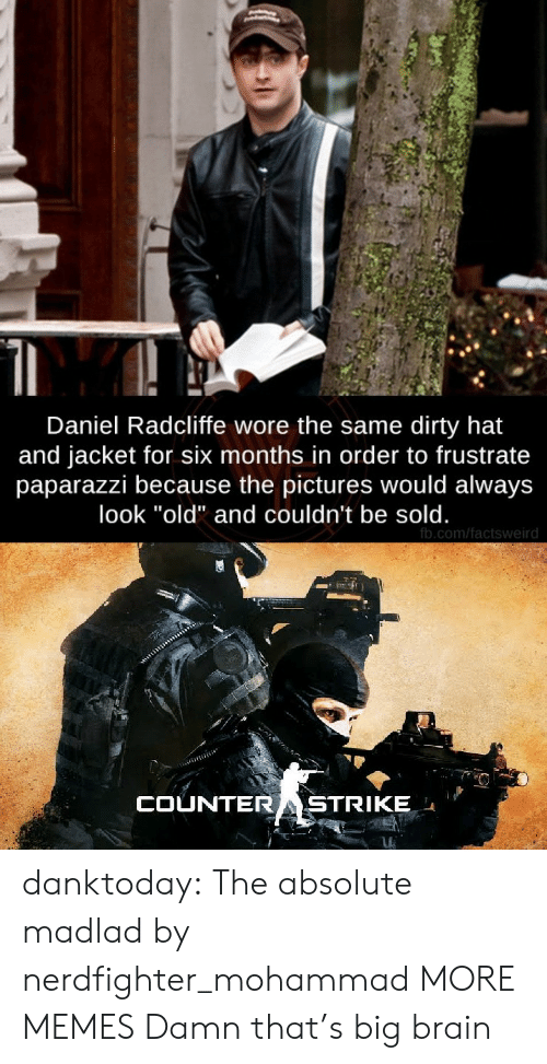 "Wore: Daniel Radcliffe wore the same dirty hat  and jacket for six months in order to frustrate  paparazzi because the pictures would always  look ""old"" and couldn't be sold.  fb.com/factsweird  COUNTERASTRIKE danktoday:  The absolute madlad by nerdfighter_mohammad MORE MEMES  Damn that's big brain"