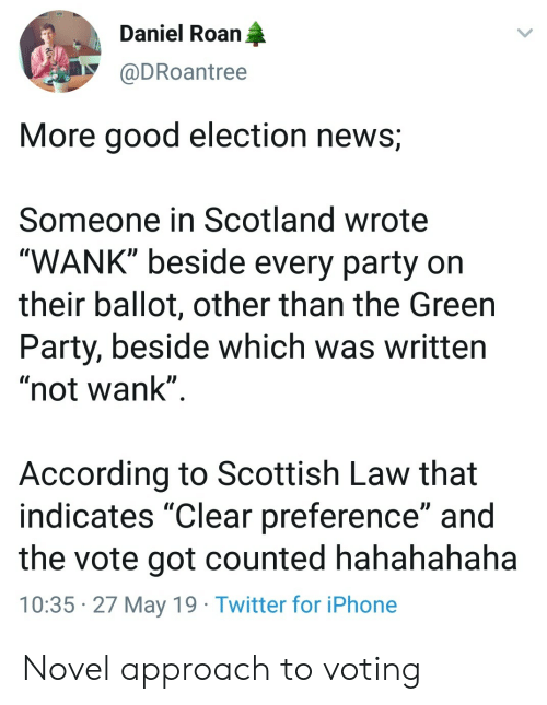 "Scotland: Daniel Roan  @DRoantree  More good election news;  Someone in Scotland wrote  WANK"" beside every party on  their ballot, other than the Green  Party, beside which was written  ""not wank""  According to Scottish Law that  indicates ""Clear preference"" and  the vote got counted hahahahaha  10:35 27 May 19 Twitter for iPhone Novel approach to voting"