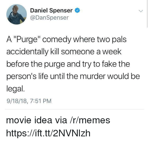 """Fake, Life, and Memes: Daniel Spenser  @DanSpenser  A""""Purge"""" comedy where two pals  accidentally kill someone a week  before the purge and try to fake the  person's life until the murder would be  legal.  9/18/18, 7:51 PM movie idea via /r/memes https://ift.tt/2NVNlzh"""
