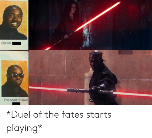 duel: Daniel  The cooler Daniel *Duel of the fates starts playing*