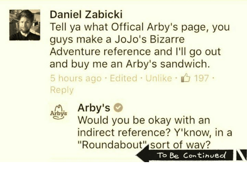 "jojo bizarre adventure: Daniel Zabicki  Tell ya what offical Arby's page, you  guys make a JoJo's Bizarre  Adventure reference and I'll go out  and buy me an Arby's sandwich  5 hours ago Edited Unlike 197  Reply  Arby's  Arbys  Would you be okay with an  indirect reference? Y'know, in a  ""Roundabout sort of wav?  To Be Continued"