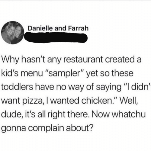"Toddlers: Danielle and Farrah  Why hasn't any restaurant created a  kid's menu ""sampler"" yet so these  toddlers have no way of saying ""I didn'  want pizza, I wanted chicken."" Well  dude, it's all right there. Now whatchu  gonna complain about?"