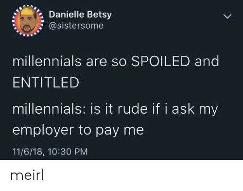 spoiled: Danielle Betsy  @sistersome  millennials are so SPOILED and  ENTITLED  millennials: is it rude if i ask my  employer to pay me  11/6/18, 10:30 PM meirl