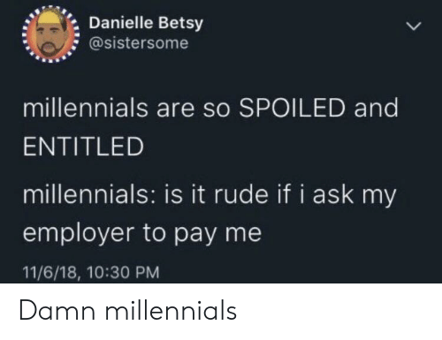 spoiled: Danielle Betsy  @sistersome  millennials are so SPOILED and  ENTITLED  millennials: is it rude if i ask my  employer to pay me  11/6/18, 10:30 PM Damn millennials
