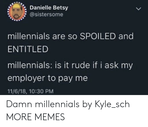 Employer: Danielle Betsy  @sistersome  millennials are so SPOILED and  ENTITLED  millennials: is it rude if i ask my  employer to pay me  11/6/18, 10:30 PM Damn millennials by Kyle_sch MORE MEMES