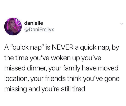 "By The Time: danielle  @DaniEmilyx  A ""quick nap"" is NEVER a quick nap, by  the time you've woken up you've  missed dinner, your family have moved  location, your friends think you've gone  missing and you're still tired"