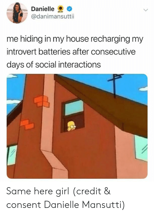 Interactions: Danielle  @danimansuttii  me hiding in my house recharging my  introvert batteries after consecutive  days of social interactions Same here girl (credit & consent Danielle Mansutti)