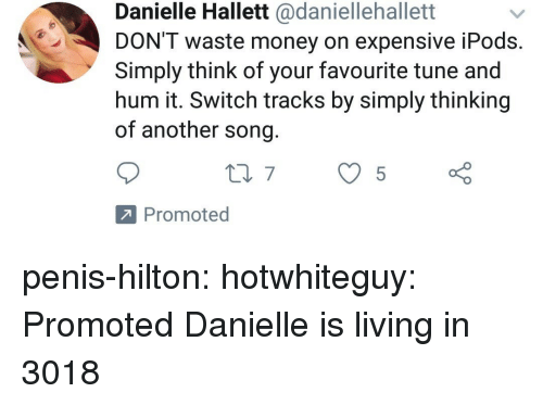 Money, Target, and Tumblr: Danielle Hallett @daniellehallett  DON'T waste money on expensive iPods  Simply think of your favourite tune and  hum it. Switch tracks by simply thinking  of another song  Promoted penis-hilton: hotwhiteguy: Promoted Danielle is living in 3018