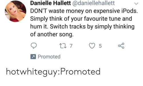 Promoted: Danielle Hallett @daniellehallett  DON'T waste money on expensive iPods  Simply think of your favourite tune and  hum it. Switch tracks by simply thinking  of another song  Promoted hotwhiteguy:Promoted