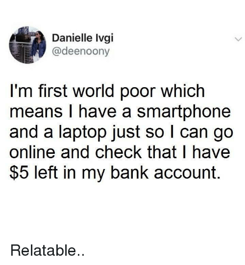 first world: Danielle Ivgi  @deenoony  I'm first world poor which  means I have a smartphone  and a laptop just so l can go  online and check that l have  $5 left in my bank account. Relatable..